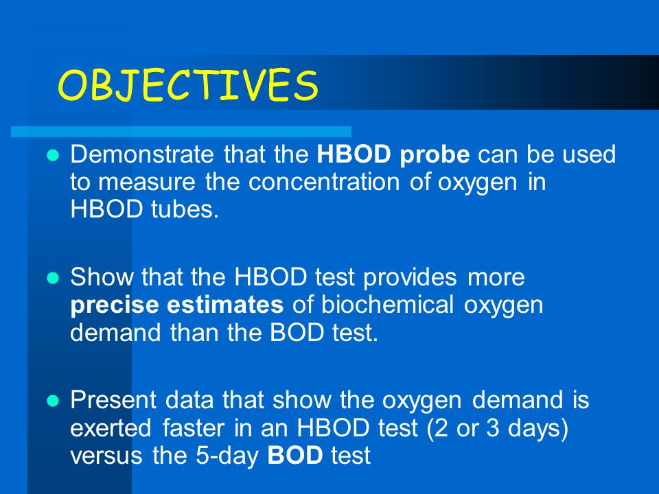 OBJECTIVES Demonstrate that the HBOD probe can be used to measure the concentration of oxygen in HBOD tubes. Show that the HBOD test provides more pre