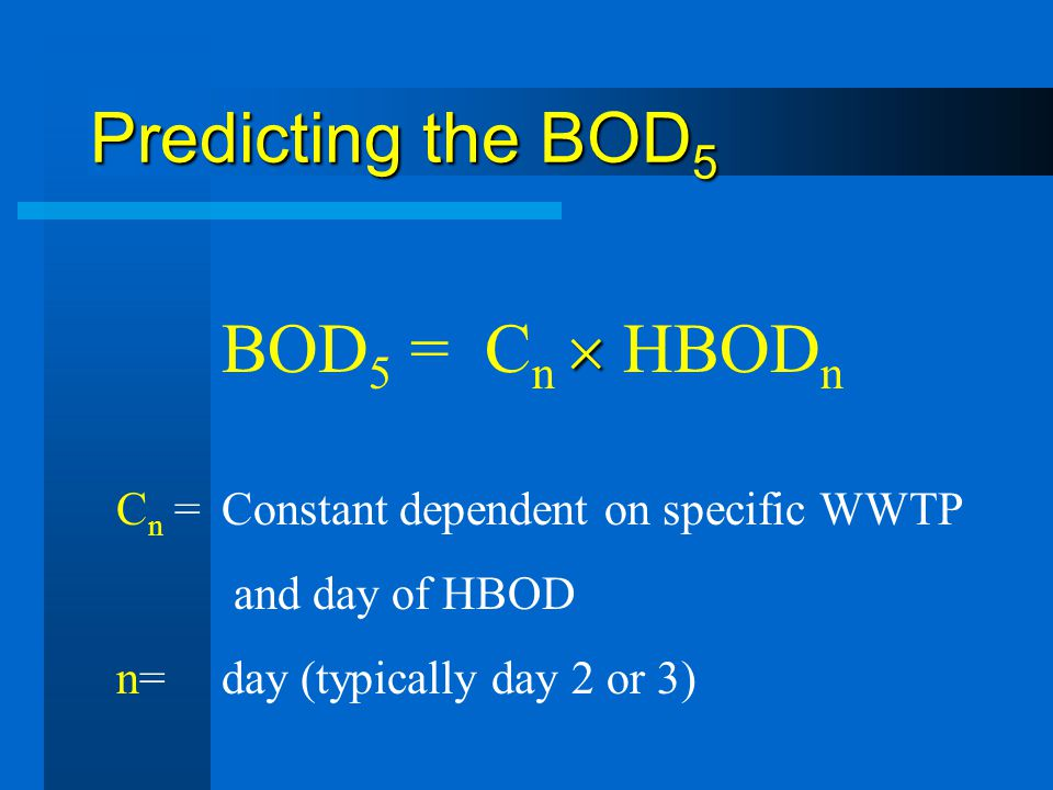 Predicting the BOD 5 BOD 5 = C n HBOD n C n = Constant dependent on specific WWTP and day of HBOD n=day (typically day 2 or 3)