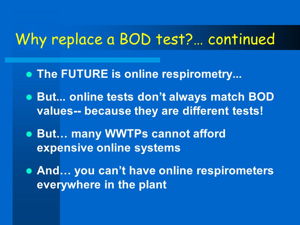 Why replace a BOD test?… continued The FUTURE is online respirometry... But... online tests dont always match BOD values-- because they are different