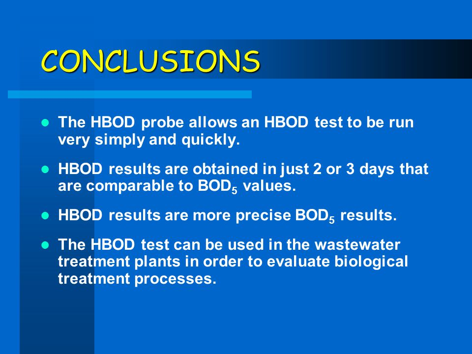 CONCLUSIONS The HBOD probe allows an HBOD test to be run very simply and quickly. HBOD results are obtained in just 2 or 3 days that are comparable to