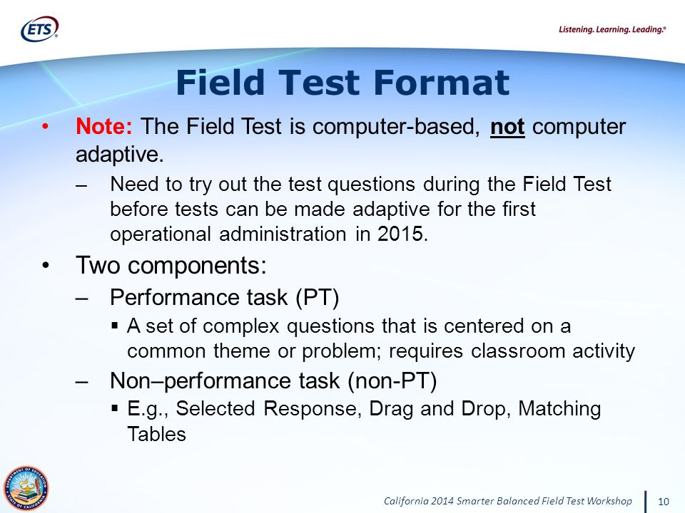 California 2014 Smarter Balanced Field Test Workshop 10 Note: The Field Test is computer-based, not computer adaptive.