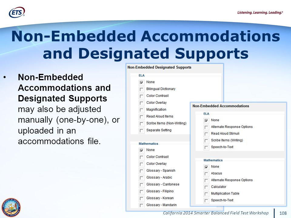 California 2014 Smarter Balanced Field Test Workshop 108 Non-Embedded Accommodations and Designated Supports Non-Embedded Accommodations and Designated Supports may also be adjusted manually (one-by-one), or uploaded in an accommodations file.