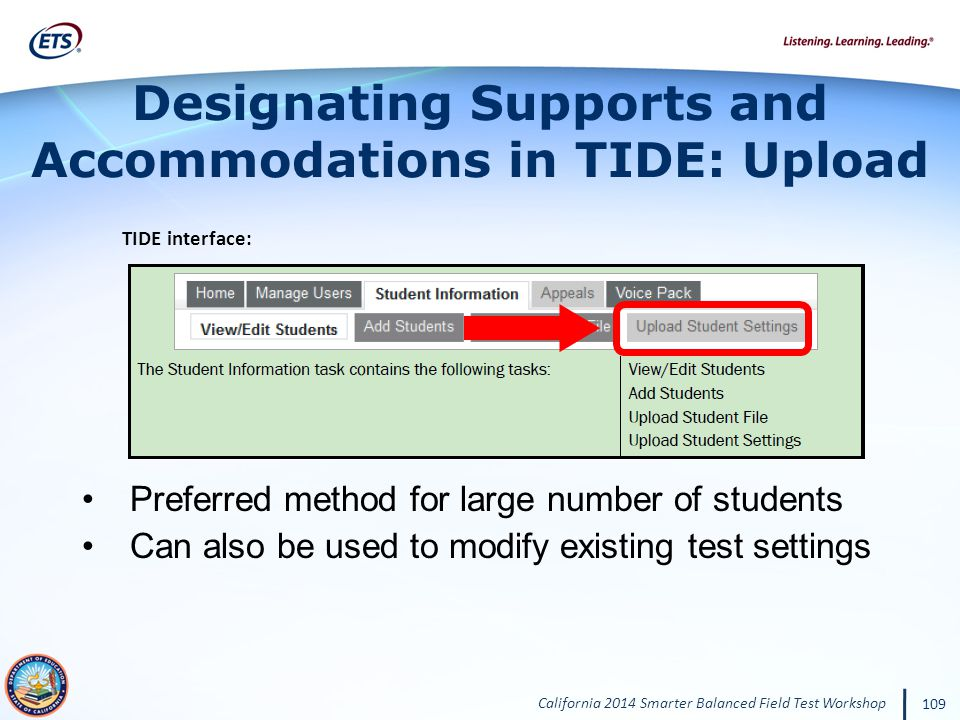 California 2014 Smarter Balanced Field Test Workshop 109 Designating Supports and Accommodations in TIDE: Upload Preferred method for large number of students Can also be used to modify existing test settings TIDE interface: