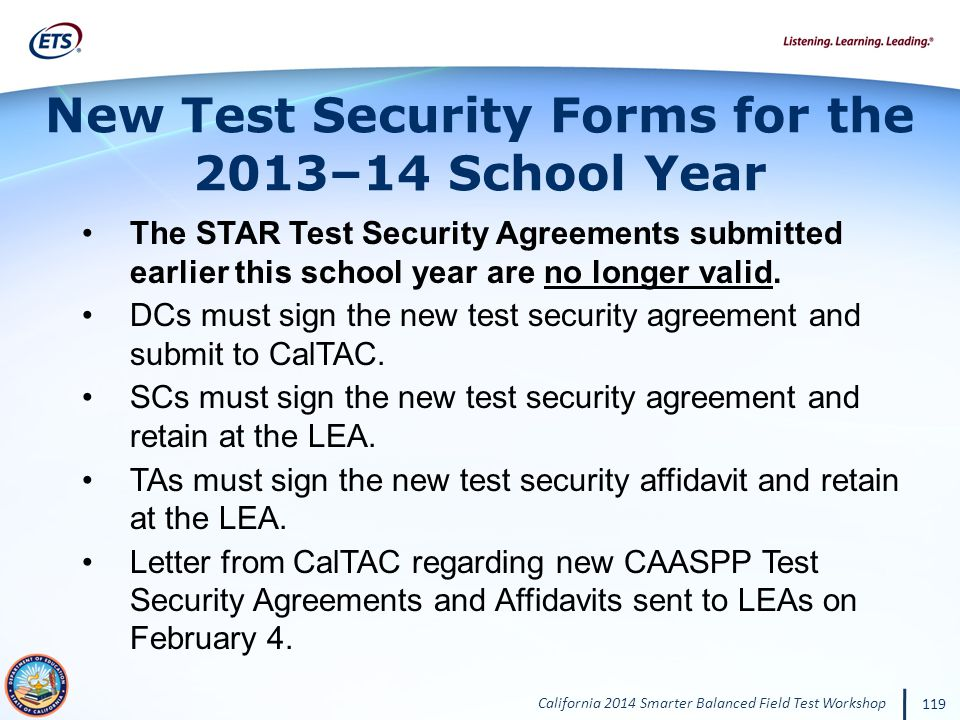 California 2014 Smarter Balanced Field Test Workshop 119 The STAR Test Security Agreements submitted earlier this school year are no longer valid.