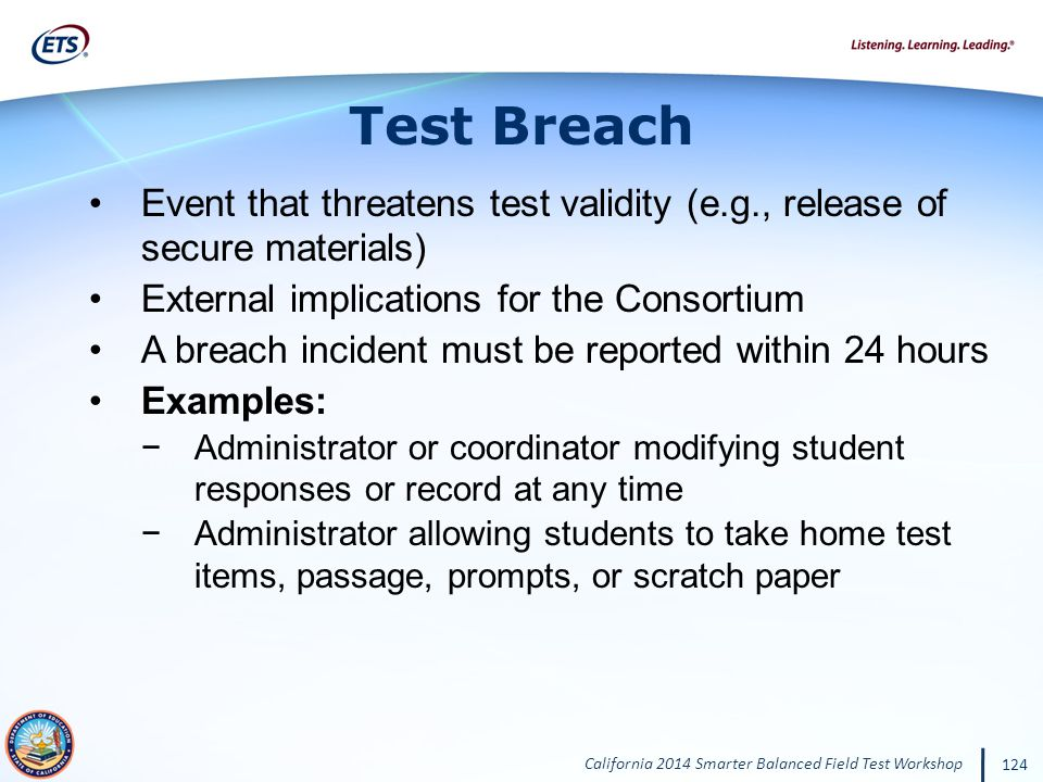 California 2014 Smarter Balanced Field Test Workshop 124 Event that threatens test validity (e.g., release of secure materials) External implications for the Consortium A breach incident must be reported within 24 hours Examples: Administrator or coordinator modifying student responses or record at any time Administrator allowing students to take home test items, passage, prompts, or scratch paper Test Breach