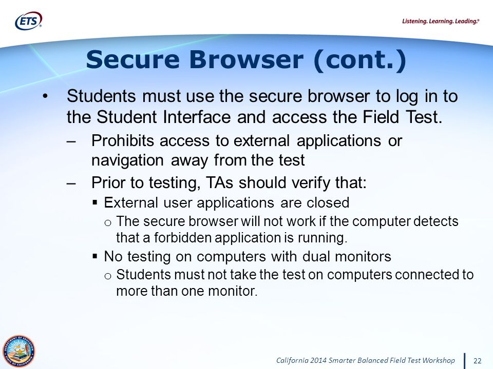 California 2014 Smarter Balanced Field Test Workshop 22 Students must use the secure browser to log in to the Student Interface and access the Field Test.