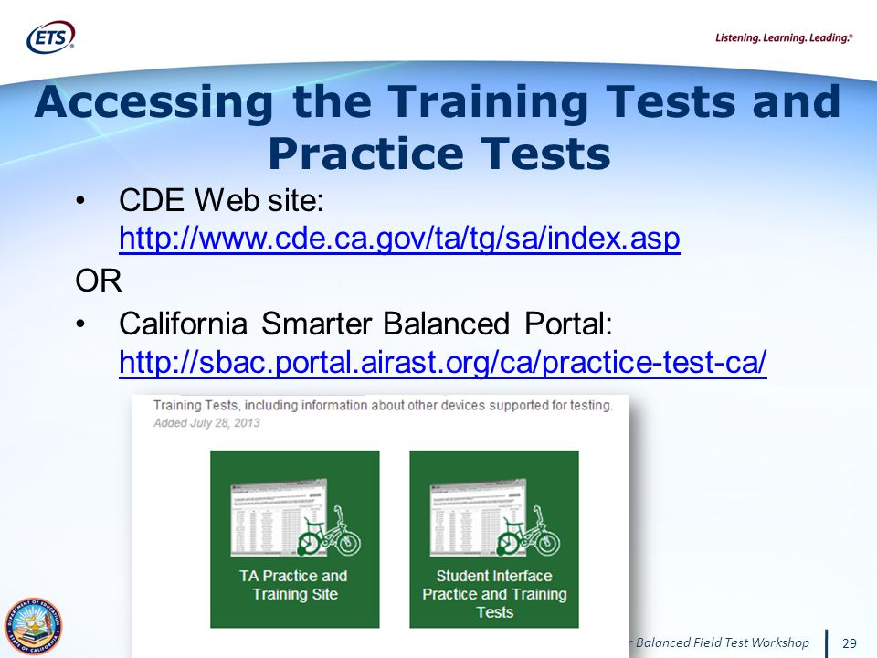 California 2014 Smarter Balanced Field Test Workshop 29 CDE Web site: http://www.cde.ca.gov/ta/tg/sa/index.asp http://www.cde.ca.gov/ta/tg/sa/index.asp OR California Smarter Balanced Portal: http://sbac.portal.airast.org/ca/practice-test-ca/ http://sbac.portal.airast.org/ca/practice-test-ca/ Accessing the Training Tests and Practice Tests
