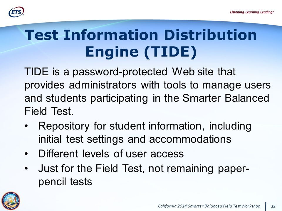 California 2014 Smarter Balanced Field Test Workshop 32 TIDE is a password-protected Web site that provides administrators with tools to manage users and students participating in the Smarter Balanced Field Test.