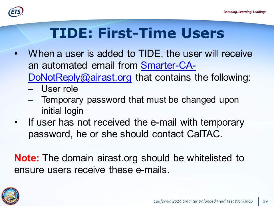California 2014 Smarter Balanced Field Test Workshop 39 TIDE: First-Time Users When a user is added to TIDE, the user will receive an automated email from Smarter-CA- DoNotReply@airast.org that contains the following:Smarter-CA- DoNotReply@airast.org –User role –Temporary password that must be changed upon initial login If user has not received the e-mail with temporary password, he or she should contact CalTAC.