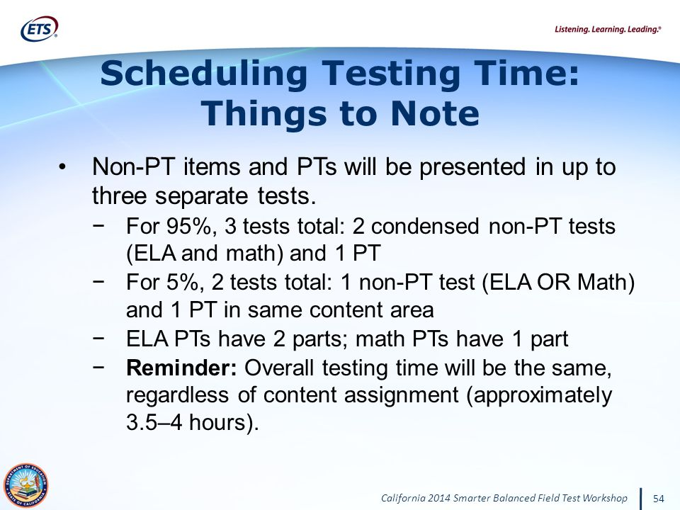 California 2014 Smarter Balanced Field Test Workshop 54 Non-PT items and PTs will be presented in up to three separate tests.