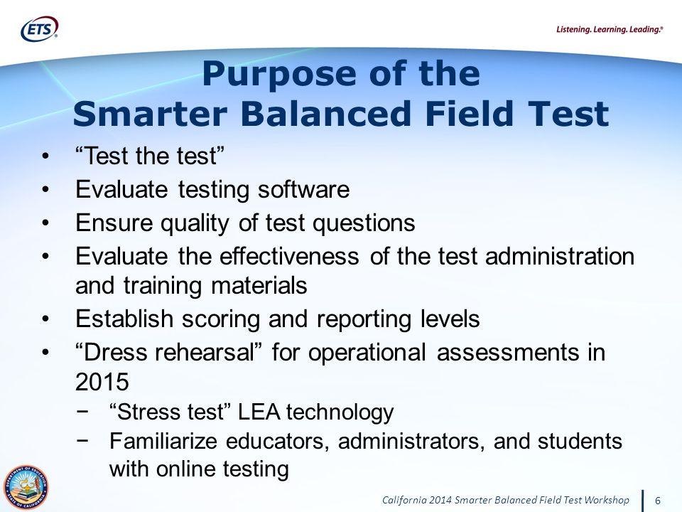 California 2014 Smarter Balanced Field Test Workshop 6 Test the test Evaluate testing software Ensure quality of test questions Evaluate the effectiveness of the test administration and training materials Establish scoring and reporting levels Dress rehearsal for operational assessments in 2015 Stress test LEA technology Familiarize educators, administrators, and students with online testing Purpose of the Smarter Balanced Field Test