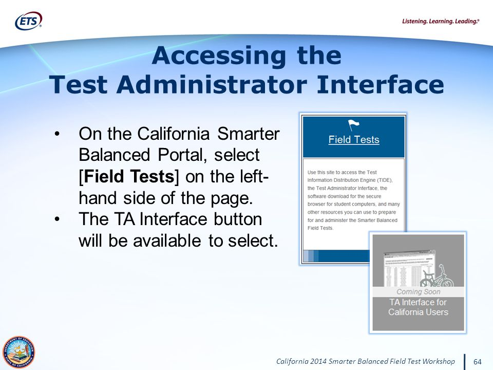 California 2014 Smarter Balanced Field Test Workshop 64 Accessing the Test Administrator Interface On the California Smarter Balanced Portal, select [Field Tests] on the left- hand side of the page.