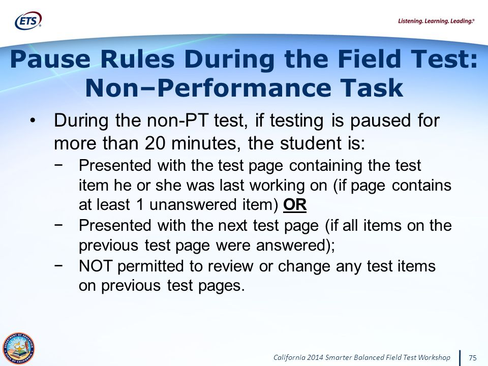 California 2014 Smarter Balanced Field Test Workshop 75 During the non-PT test, if testing is paused for more than 20 minutes, the student is: Presented with the test page containing the test item he or she was last working on (if page contains at least 1 unanswered item) OR Presented with the next test page (if all items on the previous test page were answered); NOT permitted to review or change any test items on previous test pages.