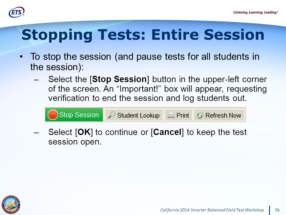 California 2014 Smarter Balanced Field Test Workshop 79 Stopping Tests: Entire Session To stop the session (and pause tests for all students in the session): –Select the [Stop Session] button in the upper-left corner of the screen.
