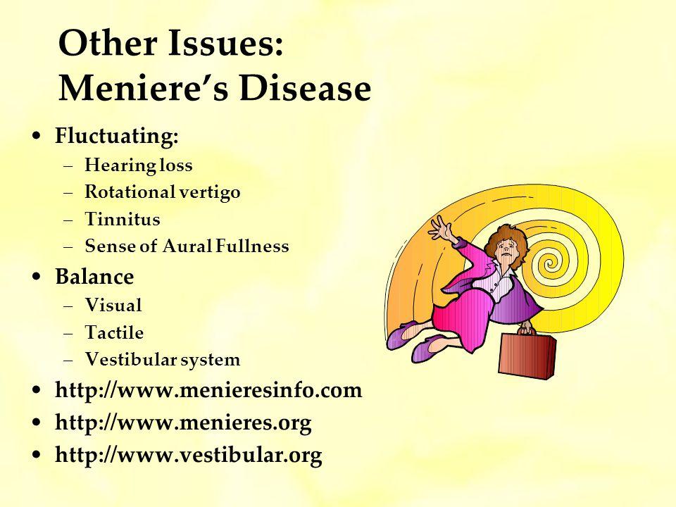 Other Issues: Menieres Disease Fluctuating: –Hearing loss –Rotational vertigo –Tinnitus –Sense of Aural Fullness Balance –Visual –Tactile –Vestibular