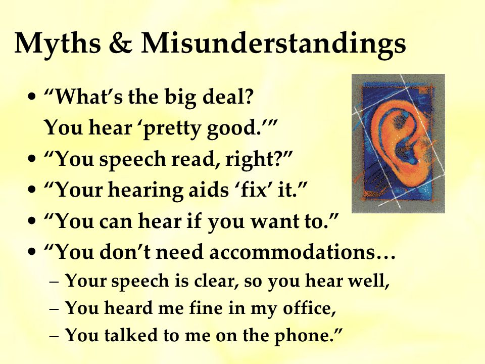 Myths & Misunderstandings Whats the big deal.You hear pretty good.