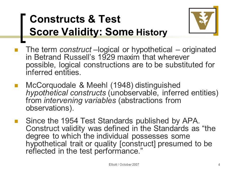 Elliott / October 20075 More History: Construct as Attribute The concept of validating a construct was more fully developed by Cronbach & Meehl (1955) who referred to a construct as an attribute.