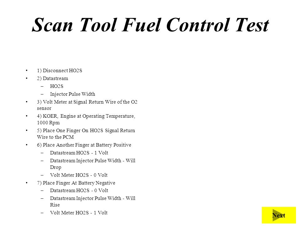 Scan Tool Fuel Control Test 1) Disconnect HO2S 2) Datastream –HO2S –Injector Pulse Width 3) Volt Meter at Signal Return Wire of the O2 sensor 4) KOER,