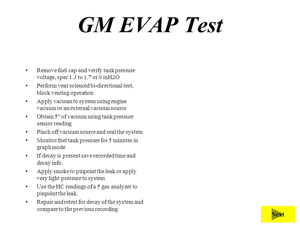 GM EVAP Test Remove fuel cap and verify tank pressure voltage, spec 1.3 to 1.7 or 0 inH2O Perform vent solenoid bi-directional test, block venting ope