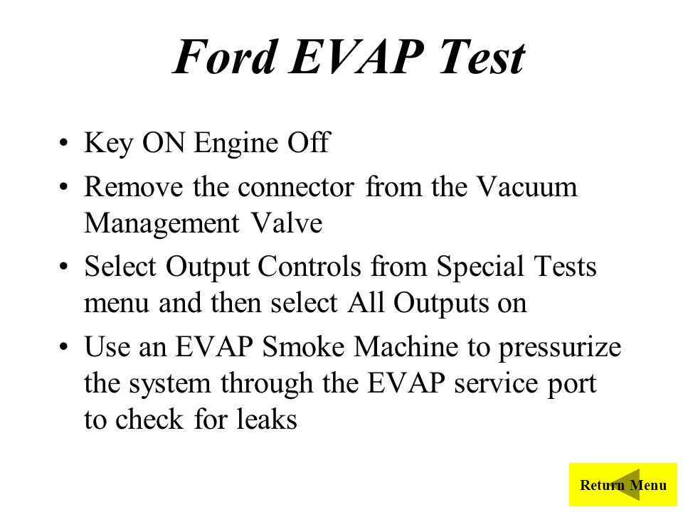 Ford EVAP Test Key ON Engine Off Remove the connector from the Vacuum Management Valve Select Output Controls from Special Tests menu and then select