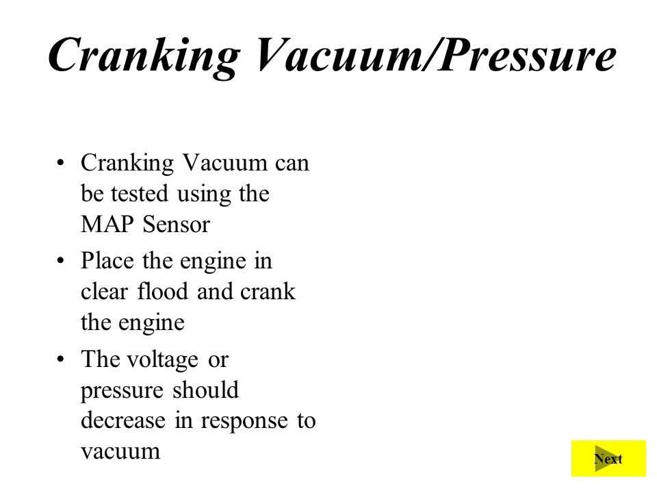 Cranking Vacuum/Pressure Cranking Vacuum can be tested using the MAP Sensor Place the engine in clear flood and crank the engine The voltage or pressu