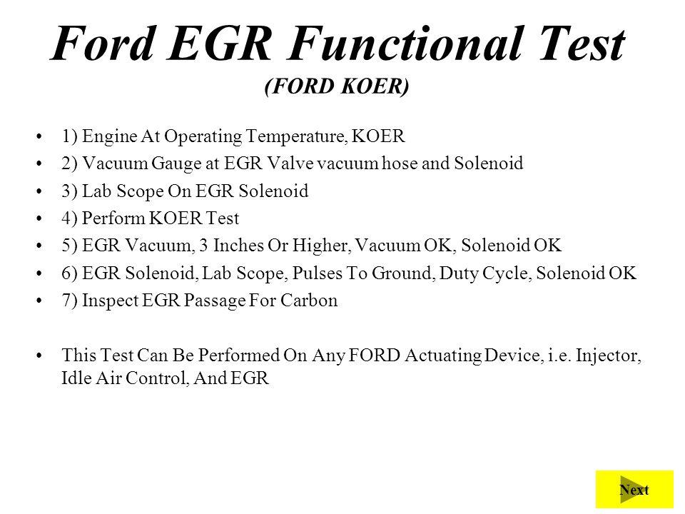 Ford EGR Functional Test (FORD KOER) 1) Engine At Operating Temperature, KOER 2) Vacuum Gauge at EGR Valve vacuum hose and Solenoid 3) Lab Scope On EG