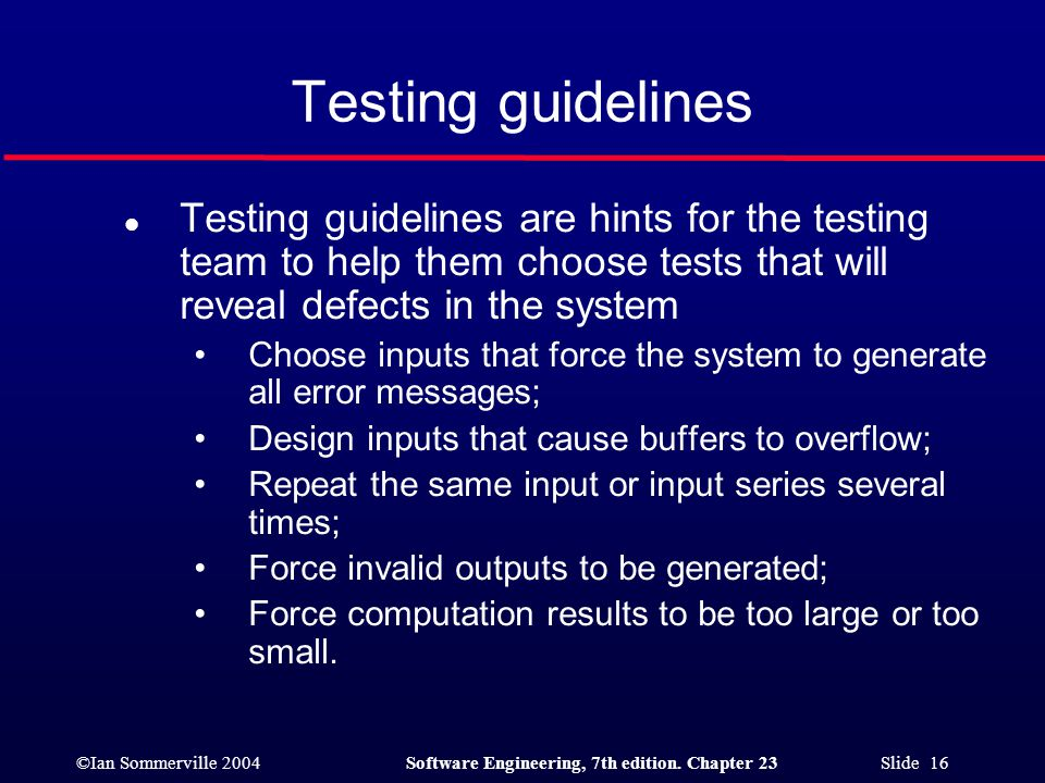 ©Ian Sommerville 2004Software Engineering, 7th edition. Chapter 23 Slide 16 Testing guidelines l Testing guidelines are hints for the testing team to