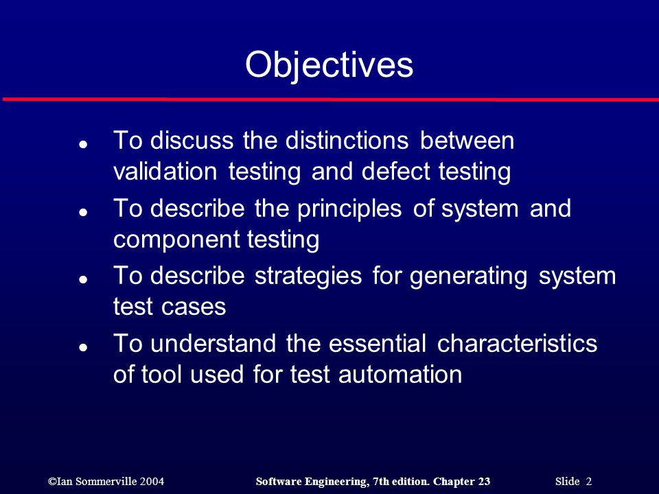 ©Ian Sommerville 2004Software Engineering, 7th edition. Chapter 23 Slide 2 Objectives l To discuss the distinctions between validation testing and def