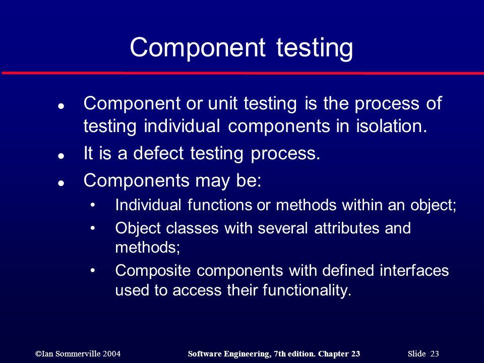 ©Ian Sommerville 2004Software Engineering, 7th edition. Chapter 23 Slide 23 Component testing l Component or unit testing is the process of testing in