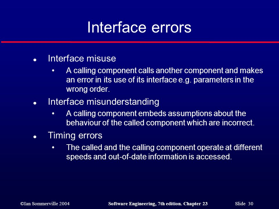 ©Ian Sommerville 2004Software Engineering, 7th edition. Chapter 23 Slide 30 Interface errors l Interface misuse A calling component calls another comp