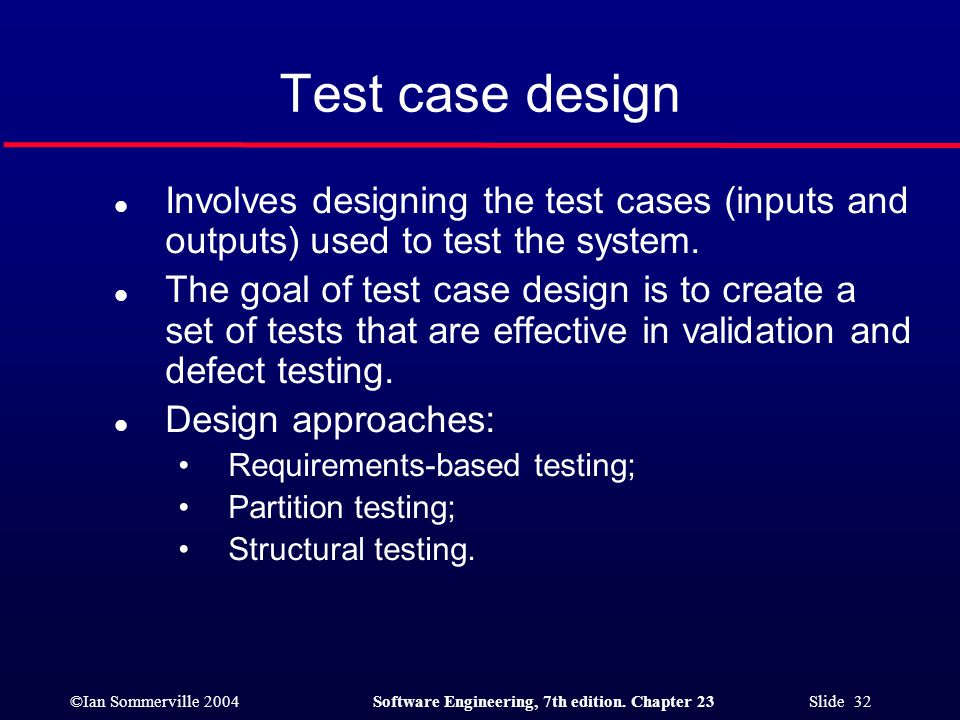 ©Ian Sommerville 2004Software Engineering, 7th edition. Chapter 23 Slide 32 Test case design l Involves designing the test cases (inputs and outputs)