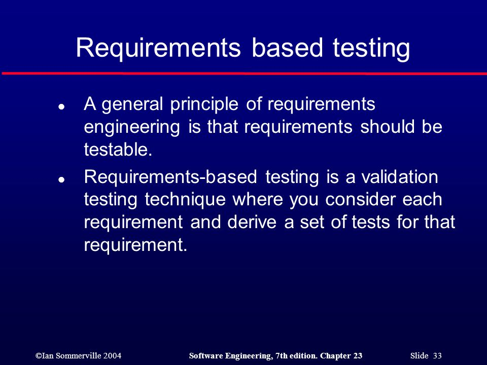 ©Ian Sommerville 2004Software Engineering, 7th edition. Chapter 23 Slide 33 Requirements based testing l A general principle of requirements engineeri