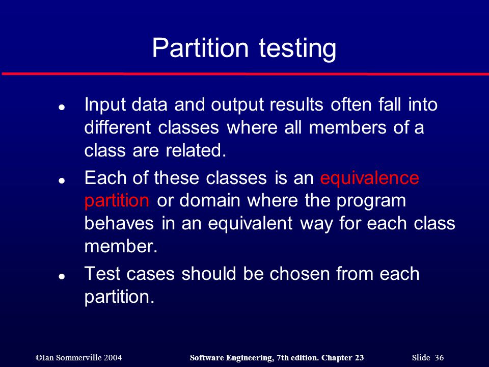 ©Ian Sommerville 2004Software Engineering, 7th edition. Chapter 23 Slide 36 Partition testing l Input data and output results often fall into differen