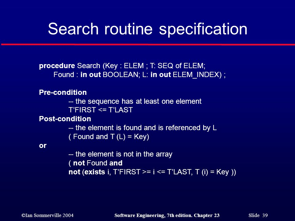 ©Ian Sommerville 2004Software Engineering, 7th edition. Chapter 23 Slide 39 Search routine specification procedure Search (Key : ELEM ; T: SEQ of ELEM