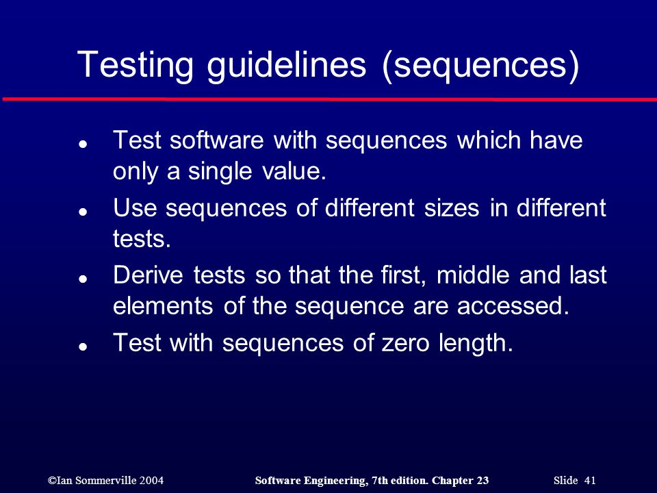©Ian Sommerville 2004Software Engineering, 7th edition. Chapter 23 Slide 41 Testing guidelines (sequences) l Test software with sequences which have o