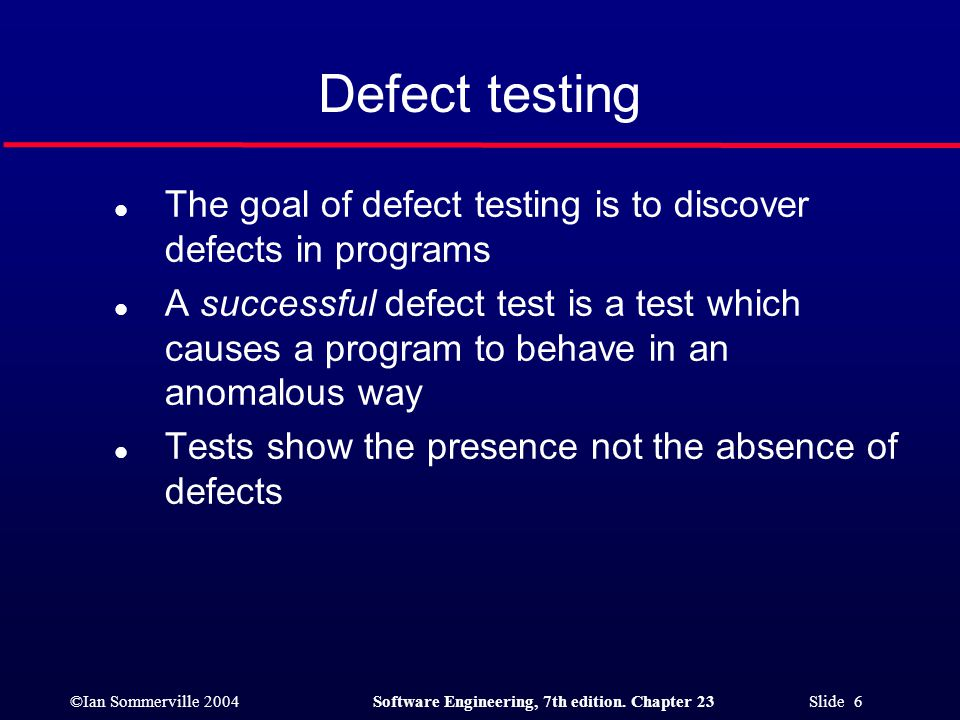 ©Ian Sommerville 2004Software Engineering, 7th edition. Chapter 23 Slide 6 Defect testing l The goal of defect testing is to discover defects in progr