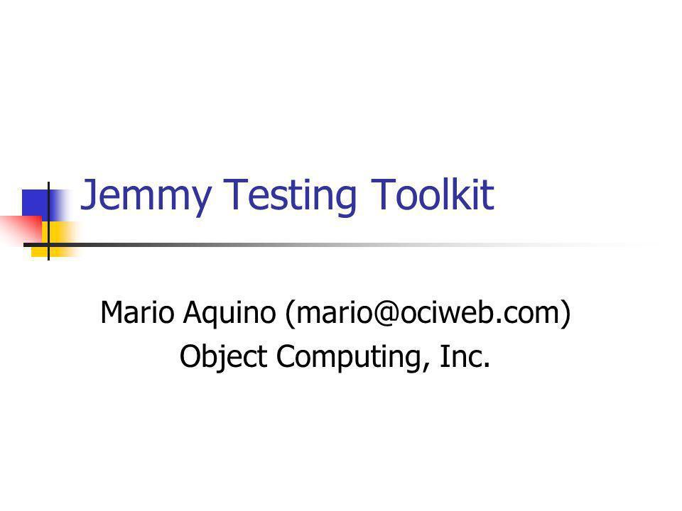 Jemmy Testing Toolkit Mario Aquino (mario@ociweb.com) Object Computing, Inc.