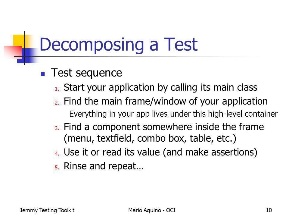 Jemmy Testing ToolkitMario Aquino - OCI10 Decomposing a Test Test sequence 1. Start your application by calling its main class 2. Find the main frame/