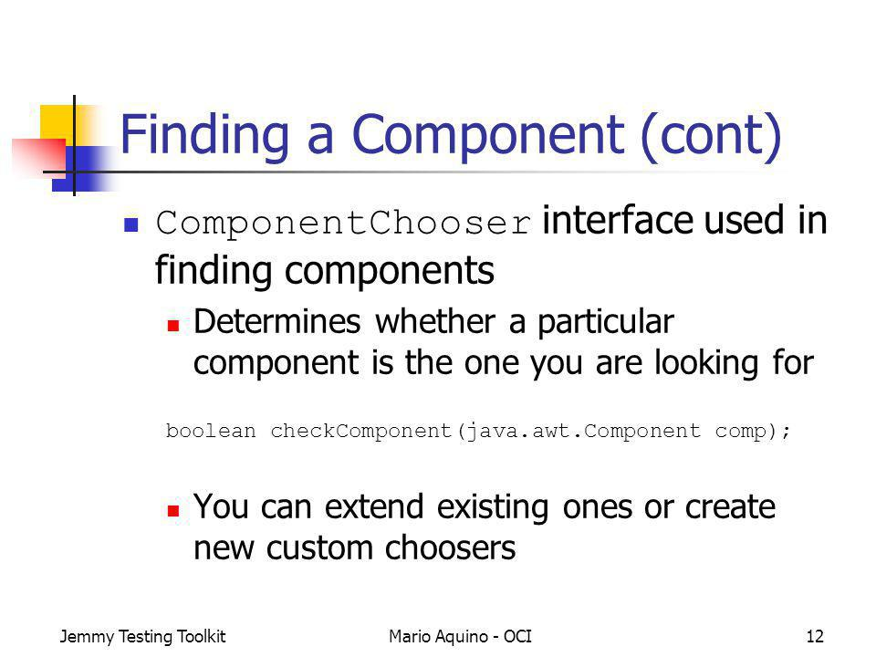 Jemmy Testing ToolkitMario Aquino - OCI12 Finding a Component (cont) ComponentChooser interface used in finding components Determines whether a particular component is the one you are looking for boolean checkComponent(java.awt.Component comp); You can extend existing ones or create new custom choosers