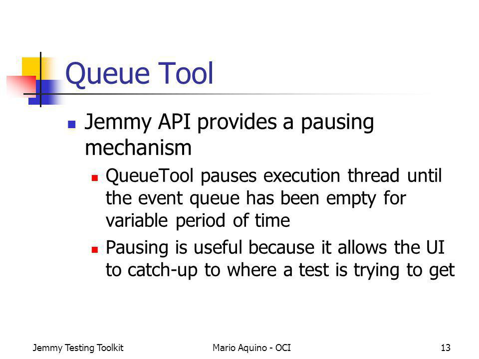 Jemmy Testing ToolkitMario Aquino - OCI13 Queue Tool Jemmy API provides a pausing mechanism QueueTool pauses execution thread until the event queue ha