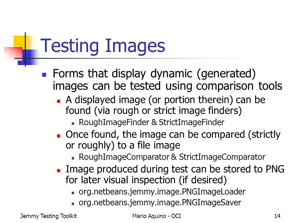 Jemmy Testing ToolkitMario Aquino - OCI14 Testing Images Forms that display dynamic (generated) images can be tested using comparison tools A displayed image (or portion therein) can be found (via rough or strict image finders) RoughImageFinder & StrictImageFinder Once found, the image can be compared (strictly or roughly) to a file image RoughImageComparator & StrictImageComparator Image produced during test can be stored to PNG for later visual inspection (if desired) org.netbeans.jemmy.image.PNGImageLoader org.netbeans.jemmy.image.PNGImageSaver