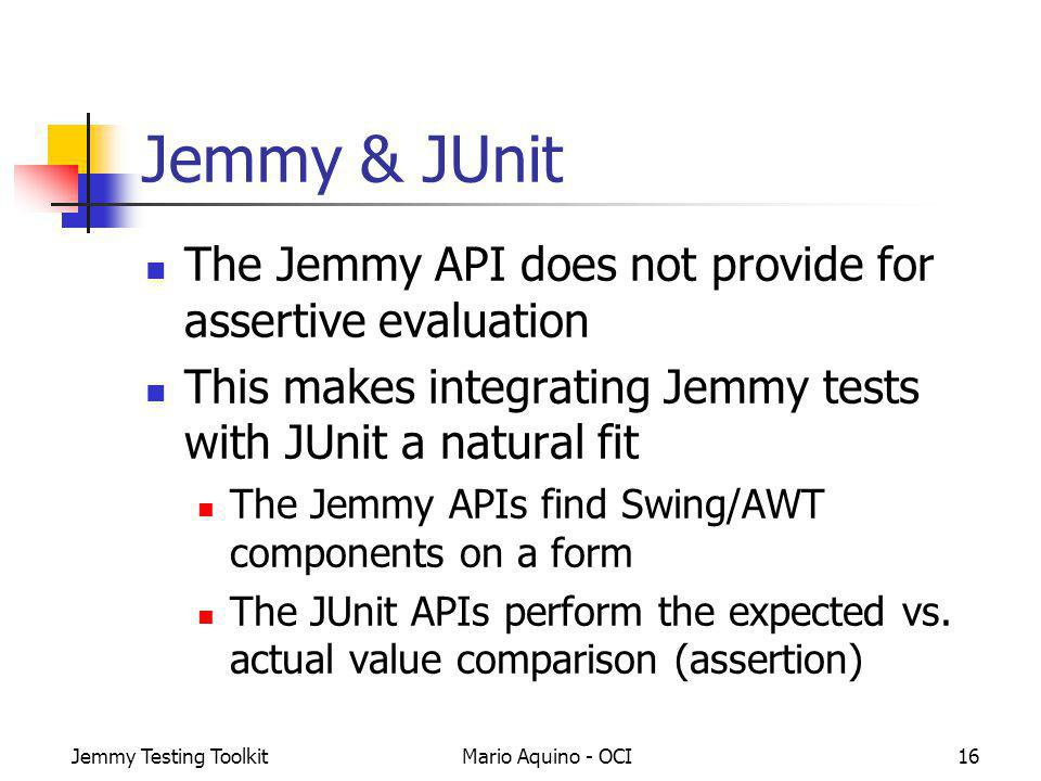 Jemmy Testing ToolkitMario Aquino - OCI16 Jemmy & JUnit The Jemmy API does not provide for assertive evaluation This makes integrating Jemmy tests wit