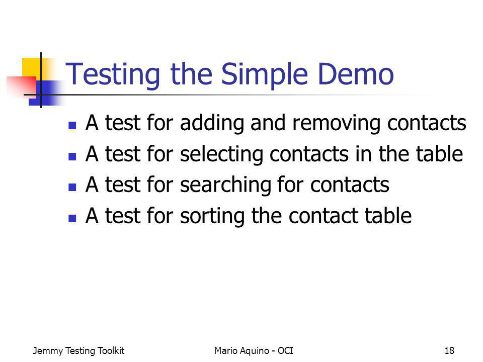 Jemmy Testing ToolkitMario Aquino - OCI18 Testing the Simple Demo A test for adding and removing contacts A test for selecting contacts in the table A test for searching for contacts A test for sorting the contact table