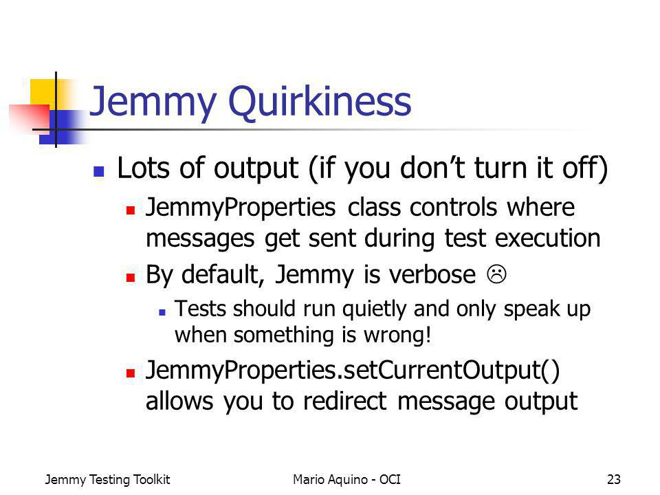 Jemmy Testing ToolkitMario Aquino - OCI23 Jemmy Quirkiness Lots of output (if you dont turn it off) JemmyProperties class controls where messages get sent during test execution By default, Jemmy is verbose Tests should run quietly and only speak up when something is wrong.