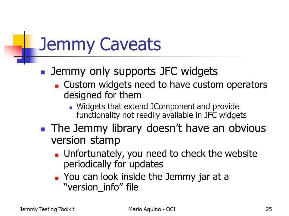 Jemmy Testing ToolkitMario Aquino - OCI25 Jemmy Caveats Jemmy only supports JFC widgets Custom widgets need to have custom operators designed for them