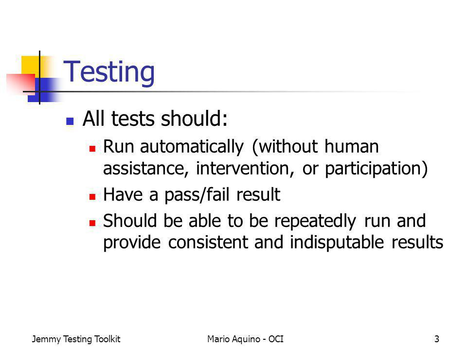 Jemmy Testing ToolkitMario Aquino - OCI3 Testing All tests should: Run automatically (without human assistance, intervention, or participation) Have a pass/fail result Should be able to be repeatedly run and provide consistent and indisputable results