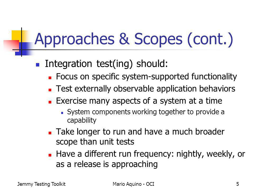 Jemmy Testing ToolkitMario Aquino - OCI5 Approaches & Scopes (cont.) Integration test(ing) should: Focus on specific system-supported functionality Test externally observable application behaviors Exercise many aspects of a system at a time System components working together to provide a capability Take longer to run and have a much broader scope than unit tests Have a different run frequency: nightly, weekly, or as a release is approaching