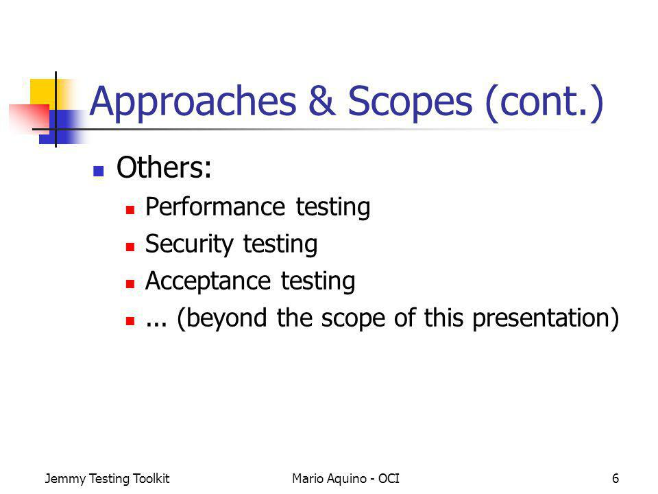 Jemmy Testing ToolkitMario Aquino - OCI6 Approaches & Scopes (cont.) Others: Performance testing Security testing Acceptance testing... (beyond the sc