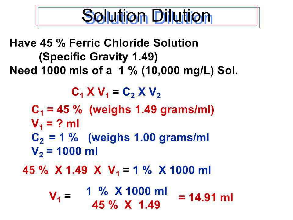 Solution Dilution 45 % X 1.49 X V 1 = 1 % X 1000 ml C 1 = 45 % (weighs 1.49 grams/ml) V 1 = .