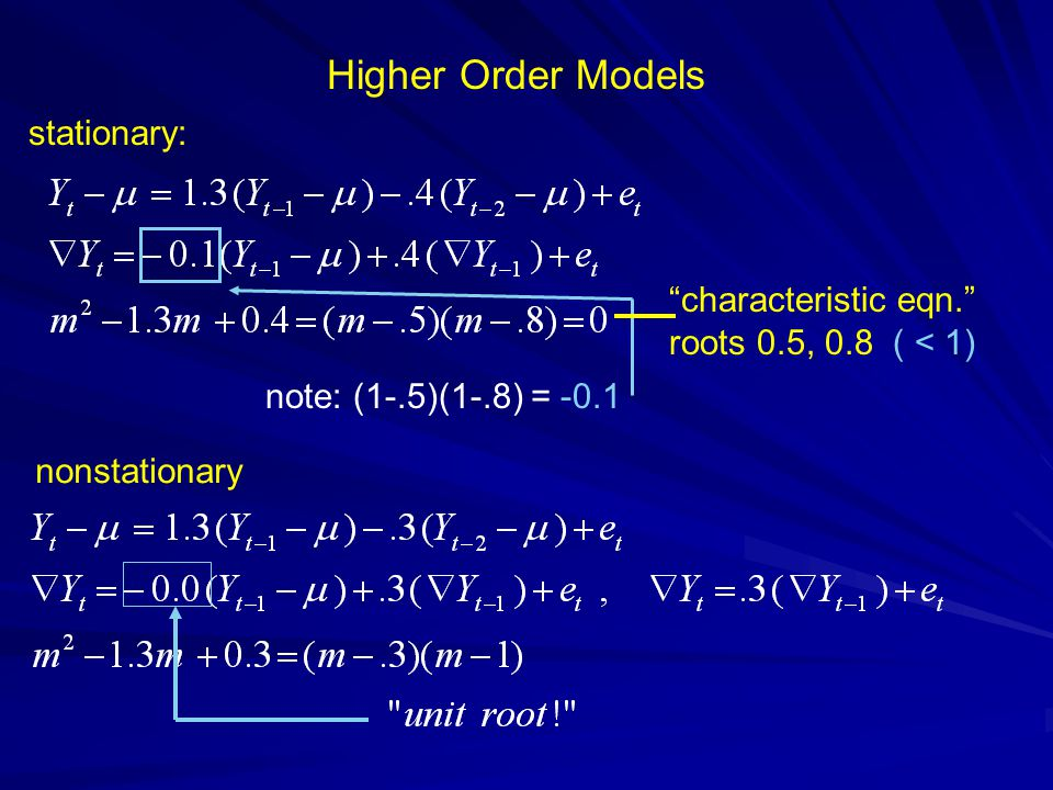 Higher Order Models characteristic eqn. roots 0.5, 0.8 ( < 1) note: (1-.5)(1-.8) = -0.1 stationary: nonstationary